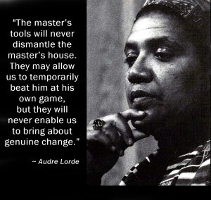 """B&W photo of activist Audre Lorde, with quote: """"The master's tools will never dismantle the master's house. They may allow us to temporarily beat him at his own game, but they will never enable us to bring about genuine change."""""""