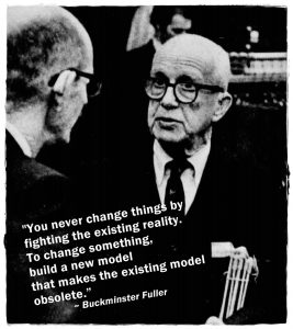 "B&W photo of Buckminster Fuller with this quote: ""You never change things by fighting against the existing reality. To change something, build a new model that makes the old model obsolete."""