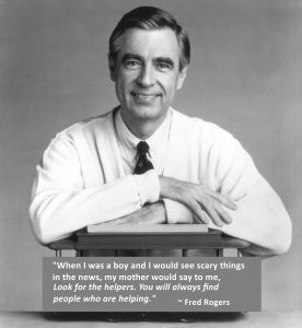 """Black & White photo of Fred Rogers with the quote """"When I was a boy and I would see scary things in the news, my mother would say to me, 'Look for the helpers. You will always find people who are helping. '"""""""